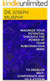 MAXIMIZE YOUR POTENTIAL THROUGH THE POWER OF YOUR SUBCONSCIOUS MIND: TO DEVELOP SELF-CONFIDENCE AND SELF-ESTEEM (English Edition)