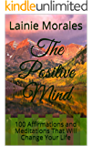 The Positive Mind: 100 Affirmations and Meditations That Will Change Your Life