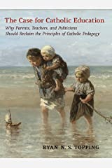 The Case for Catholic Education: Why Parents, Teachers, and Politicians Should Reclaim the Principles of Catholic Pedagogy Kindle Edition