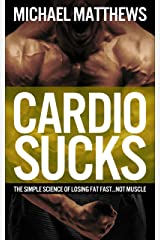 Cardio Sucks: The Simple Science of Losing Fat Fast...Not Muscle (Muscle for Life Book 6) Kindle Edition
