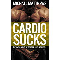 CARDIO SUCKS: The Simple Science of Losing Fat Fast...Not Muscle (The Muscle for Life Series Book 5)