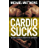 CARDIO SUCKS: The Simple Science of Losing Fat Fast.Not Muscle (The Muscle for Life Series Book 5)