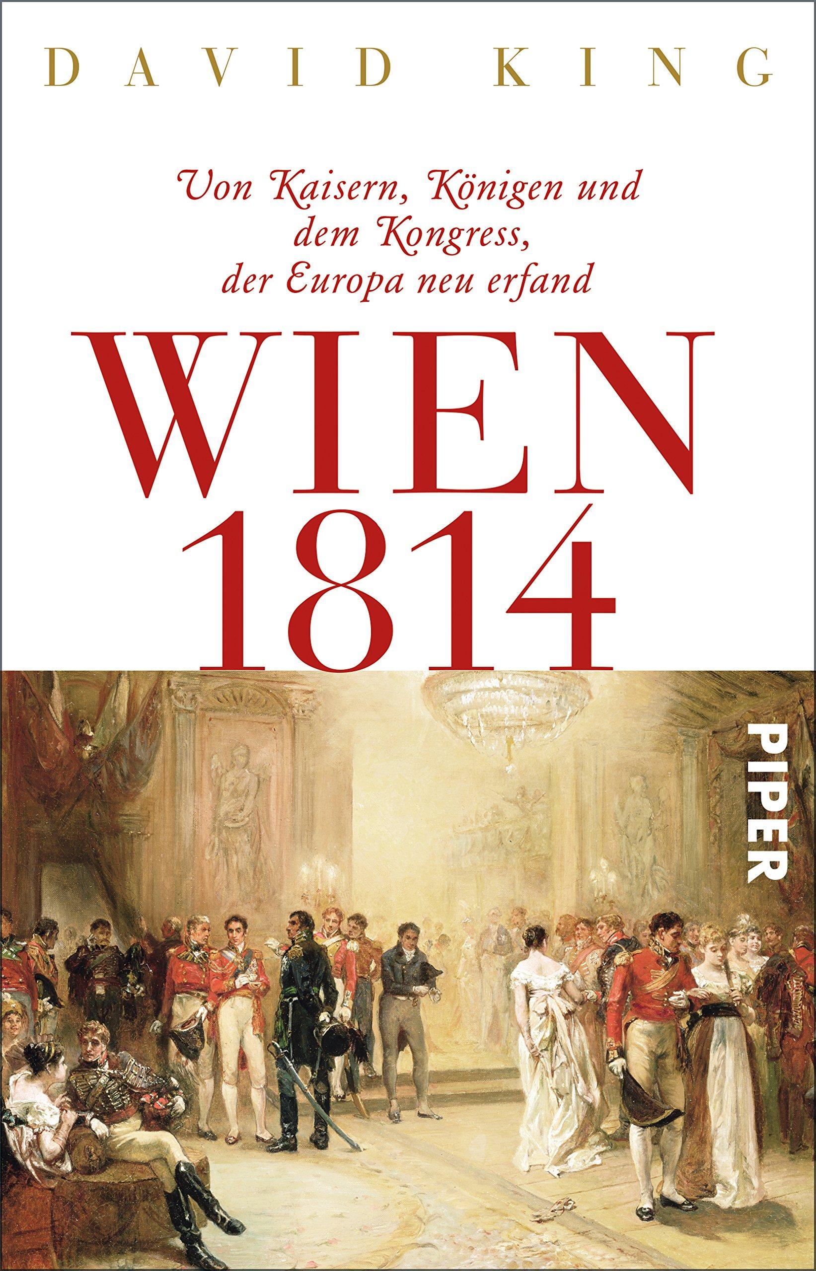 Wien 1814: Von Kaisern, Königen und dem Kongress, der Europa neu erfand