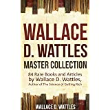Wallace D. Wattles Master Collection (Annotated and Illustrated): 84 Rare Books and Articles by Wallace D. Wattles, Author of