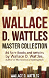 Wallace D. Wattles Master Collection (Annotated and Illustrated): 84 Rare Books and Articles by Wallace D. Wattles, Author of The Science of Getting Rich (English Edition)