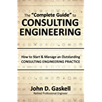 The Complete Guide to CONSULTING ENGINEERING: How to Start & Manage an Outstanding CONSULTING ENGINEERING PRACTICE