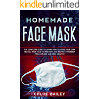 Homemade Face Mask: The Complete Guide To Learn How to Make Your Own Medical Face Mask to Prevent and Protect Yourself from Viruses and Stay Healthy (Protecting from Viruses Book 2)