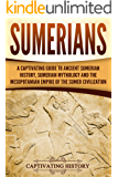 Sumerians: A Captivating Guide to Ancient Sumerian History, Sumerian Mythology and the Mesopotamian Empire of the Sumer Civilization