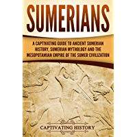 Sumerians: A Captivating Guide to Ancient Sumerian History, Sumerian Mythology and the Mesopotamian Empire of the Sumer Civilization (English Edition)