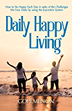 Daily Happy Living: How to be Happy Each Day in spite of the Challenges We Face Daily, by using the Joycentrix System (Happiness - The Joycentrix way Book 1)
