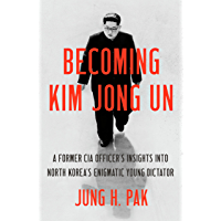 Becoming Kim Jong Un: A Former CIA Officer's Insights into North Korea's Enigmatic Young Dictator (English Edition)
