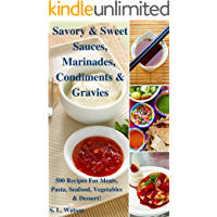Savory & Sweet Sauces, Marinades, Condiments & Gravies: 500 Recipes for Meats, Pasta, Seafood, Vegetables & Desserts…