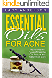 Essential Oils for Acne: How to Use the Power of Essential Oils for Acne and Natural Skin Care