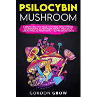 PSILOCYBIN MUSHROOM: Everything You Need to Know About Magic Mushrooms. Learn More About Their Safe Use as Well as Their Benefits and Side Effects (English Edition)