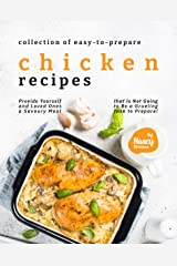 Collection of Easy-to-Prepare Chicken Recipes!: Provide Yourself and Loved Ones a Savoury Meal that is Not Going to Be a Grueling Task to Prepare! Kindle Edition