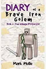 Diary of a Brave Iron Golem (Book 1): The Village Protector (An Unofficial Minecraft Book for Kids Ages 9 - 12 (Preteen) Kindle Edition