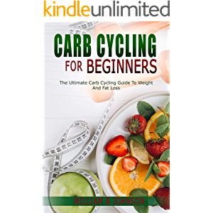 CARB CYCLING FOR BEGINNERS: THE ULTIMATE CARB CYCLING GUIDE TO WEIGHT AND FAT LOSS.