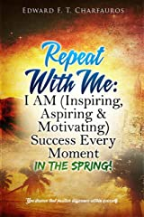 Repeat With Me: I AM (Inspiring, Aspiring & Motivating) Success Every  Moment: In The Spring! Kindle Edition
