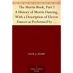The Morris Book, Part 1 A History of Morris Dancing, With a Description of Eleven Dances as Performed by the Morris-Men…