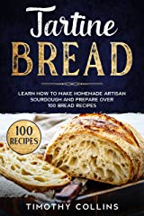 Tartine Bread: Learn How To Make Homemade Artisan Sourdough And Prepare Over 100 Bread Recipes Kindle Edition