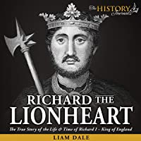 Richard the Lionheart: The True Story of the Life & Time of Richard I - King of England (Royalty Biography)