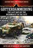 Gotterdammerung: The Last Battles in the East (Eastern Front from Primary Sources)