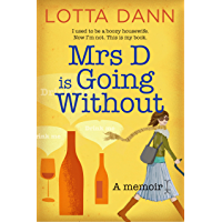 Mrs D is Going Without: I used to be a boozy housewife. Now I'm not. This is my book.: A Memoir