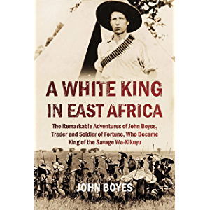 A White King in East Africa: The Remarkable Adventures of John Boyes, Trader and Soldier of Fortune, Who Became King of…