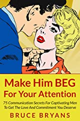 Make Him BEG For Your Attention: 75 Communication Secrets for Captivating Men to Get the Love and Commitment You Deserve Kindle Edition