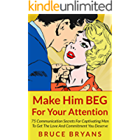 Make Him BEG For Your Attention: 75 Communication Secrets for Captivating Men to Get the Love and Commitment You Deserve (English Edition)