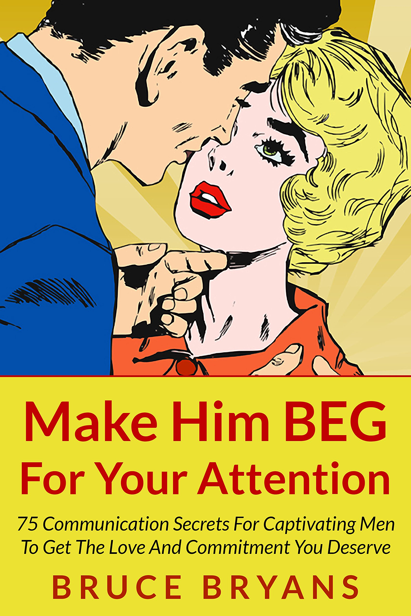 Make Him BEG For Your Attention  75 Communication Secrets For Captivating Men To Get The Love And Commitment You Deserve  English Edition