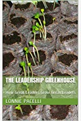 The Leadership Greenhouse: How Great Leaders Grow Great Leaders (The Leadership Made Simple Series Book 12) Kindle Edition