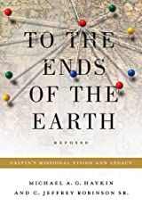 To the Ends of the Earth: Calvin's Missional Vision and Legacy Paperback