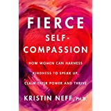 Fierce Self-Compassion: How Women Can Harness Kindness to Speak Up, Claim Their Power, and Thrive
