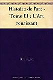 Histoire de l'art - Tome III : L'Art renaissant (French Edition)