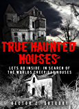 True Haunted Houses: Lets Go Inside: In Search Of The Worlds Creepiest Houses (Unexplained Phenomena Book 2)