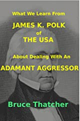 What We Learn From JAMES K. POLK of THE USA About Dealing With An ADAMANT AGGRESSOR Kindle Edition