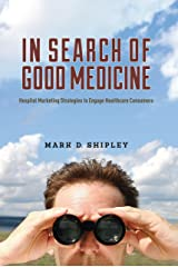 In Search of Good Medicine: Hospital Marketing Strategies to Engage Healthcare Consumers Kindle Edition