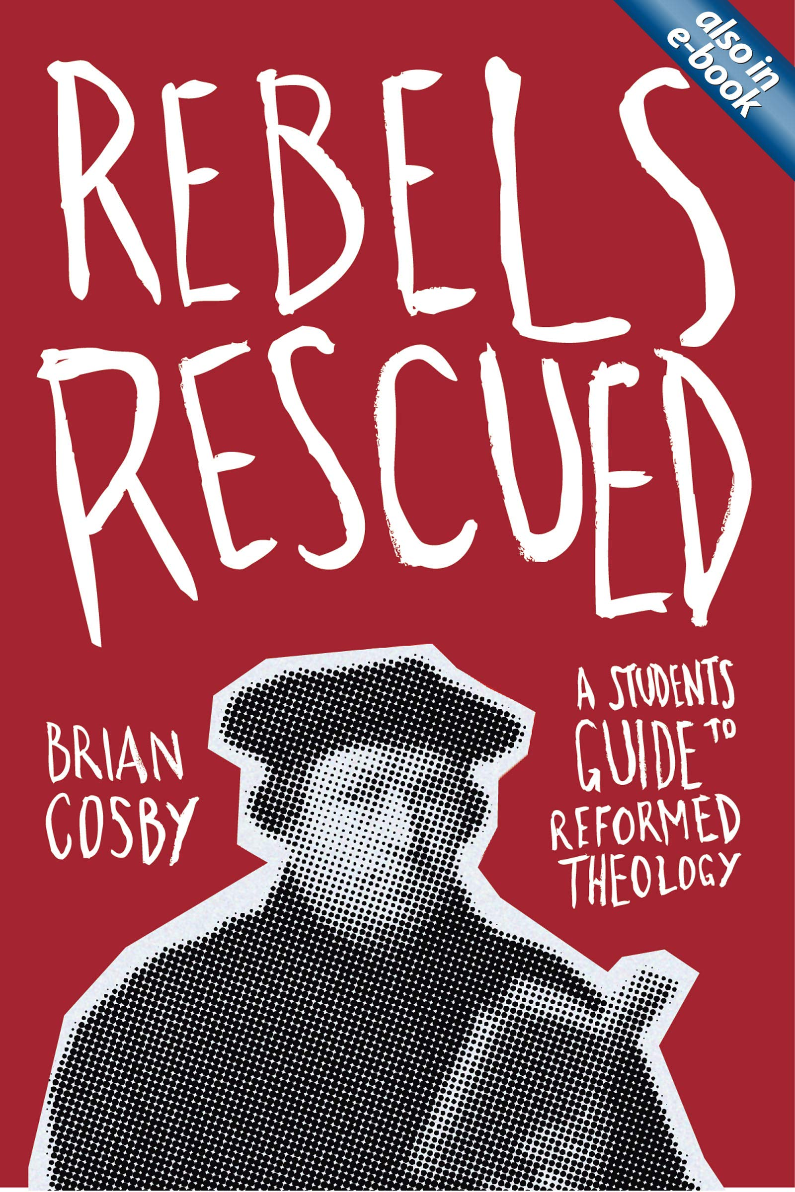 Download Rebels Rescued: A Student's Guide to Reformed Theology PDF