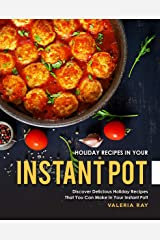 Holiday Recipes in Your Instant Pot: Discover Delicious Holiday Recipes That You Can Make in Your Instant Pot! Kindle Edition