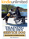 Service Dog: Training Your Own Service Dog: Step By Step Guide To An Obedient Service Dog (Revised 2nd Edition!) (Book 1)