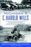 Michigan's C. Harold Wills: The Genius Behind the Model T and the Wills Sainte Claire Automobile (Transportation)