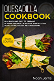 Quesadilla Cookbook: MAIN COURSE – 40 + Quick and easy to prepare at home quesadilla recipes, step-by-step guide to the…