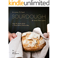 Aroma-Filled Sourdough Bread Recipes: Enjoy This Artisan Bread in Thirty Different Delicious Ways