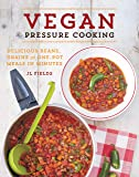 Vegan Pressure Cooking: Delicious Beans, Grains and One-Pot Meals in Minutes