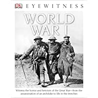 DK Eyewitness Books: World War I: Witness the Horror and Heroism of the Great War from the Assassination of an Arc