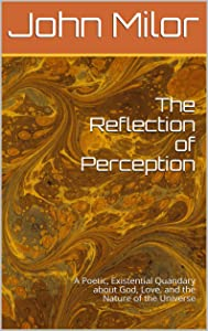 The Reflection of Perception: A Poetic, Existential Quandary about God, Love, and the Nature of the Universe