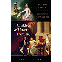 Children of Uncertain Fortune: Mixed-Race Jamaicans in Britain and the Atlantic Family, 1733-1833 (Published by the Omohundro Institute of Early American ... and the University of North Carolina Press)