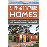 Shipping Container Homes: Steps And Strategies To Building Or Buying Your Own Dream Shipping Container Home Including Plans, FAQs & Much More!