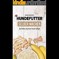 Hundefutter selber machen: So füttern Sie Ihren Hund richtig! - Gesunde und leckere Rezepte (German Edition)